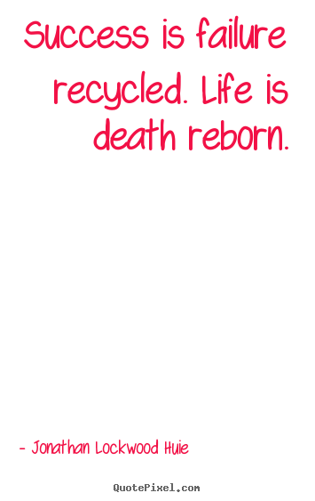 Quote about success - Success is failure recycled. life is death reborn.