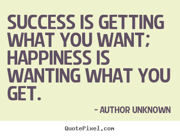 Quote about success - Success is getting what you want; happiness is wanting what you get.
