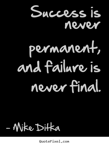 Success quote - Success is never permanent, and failure is..