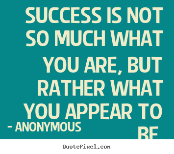 Quotes about success - Success is not so much what you are, but rather what you appear to be.