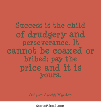 Sayings about success - Success is the child of drudgery and perseverance. it cannot be coaxed..
