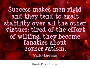 Quotes about success - Success makes men rigid and they tend to exalt stability..
