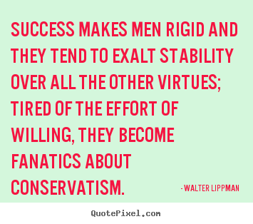 Customize picture quotes about success - Success makes men rigid and they tend to exalt stability..