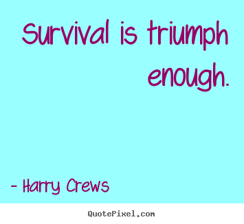 Survival is triumph enough. Harry Crews  success quote