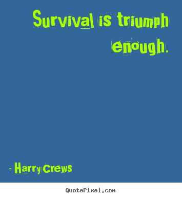 Harry Crews picture quotes - Survival is triumph enough. - Success quote