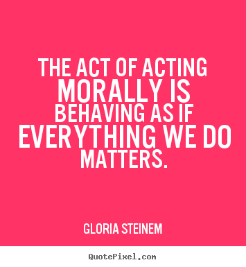 Success quotes - The act of acting morally is behaving as if everything..