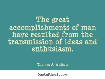 The great accomplishments of man have resulted from the.. Thomas J. Watson great success quotes