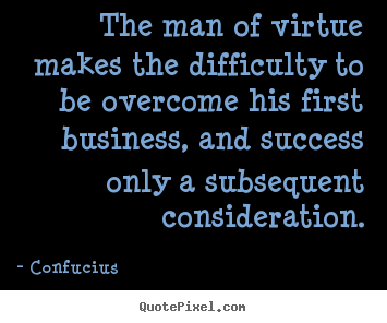 Quote about success - The man of virtue makes the difficulty to be overcome his first..