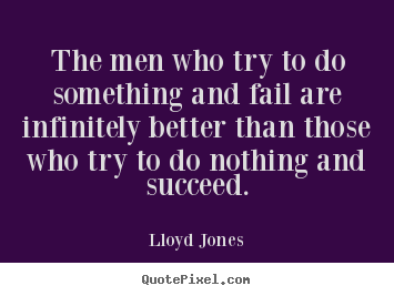 Quotes about success - The men who try to do something and fail are infinitely better than..