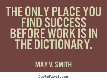 Success quotes - The only place you find success before work is in the dictionary.