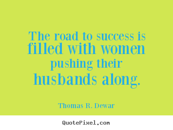 Success quotes - The road to success is filled with women pushing their husbands..