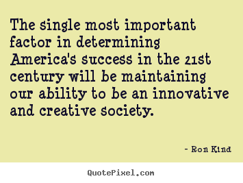 The single most important factor in determining.. Ron Kind top success quotes