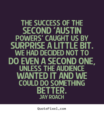 Jay Roach picture quotes - The success of the second 'austin powers' caught us by surprise a little.. - Success quotes