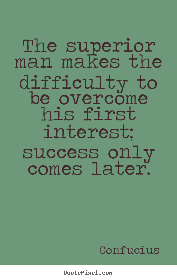 The superior man makes the difficulty to be overcome his first interest;.. Confucius  success quotes