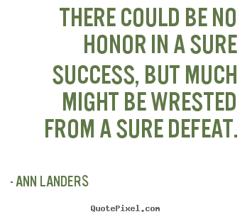 Success quote - There could be no honor in a sure success, but much might be wrested..