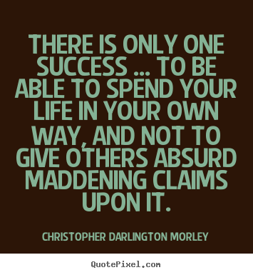 There is only one success ... to be able to spend.. Christopher Darlington Morley good success quotes