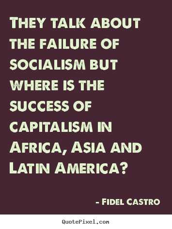 They talk about the failure of socialism.. Fidel Castro popular success quote