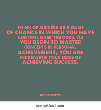 Success quote - Think of success as a game of chance in which you have control..