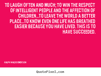 To laugh often and much; to win the respect of intelligent.. Ralph Waldo Emerson  success quote