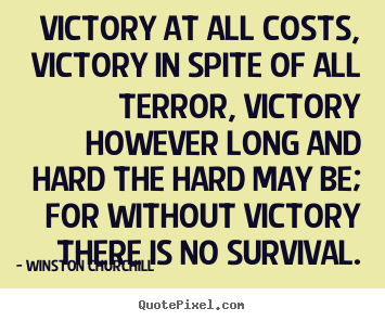 Victory at all costs, victory in spite of all terror,.. Winston Churchill popular success quotes