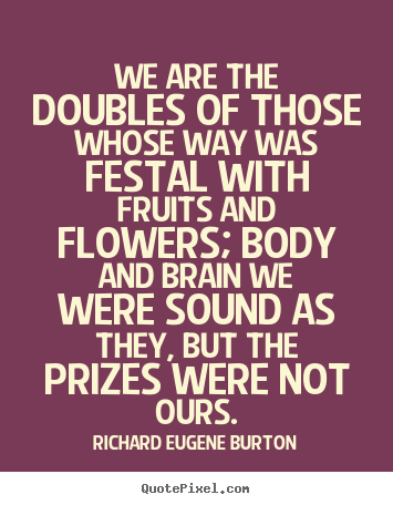 We are the doubles of those whose way was festal with fruits and flowers;.. Richard Eugene Burton  success quote