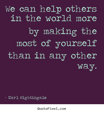 We can help others in the world more by making the most of.. Earl Nightingale good success quotes