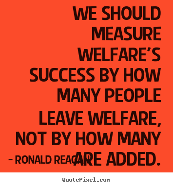 Ronald Reagan picture quotes - We should measure welfare's success by how many people leave welfare,.. - Success quotes