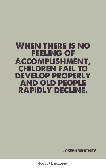 When there is no feeling of accomplishment, children fail to develop.. Joseph Whitney popular success quote