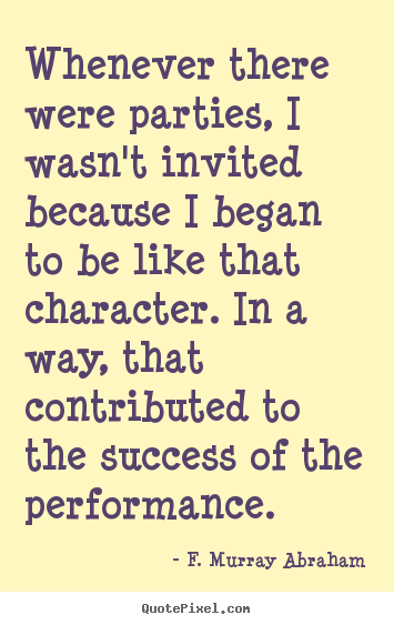 Quote about success - Whenever there were parties, i wasn't invited because i began to be..
