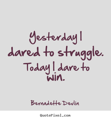 Yesterday i dared to struggle.  today i dare to win. Bernadette Devlin great success quotes