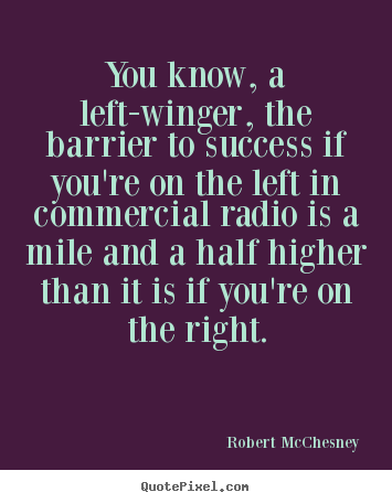 You know, a left-winger, the barrier to success if you're.. Robert McChesney  success quote