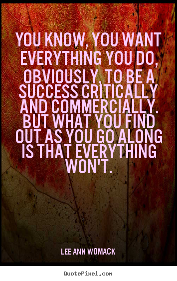 Success sayings - You know, you want everything you do, obviously,..