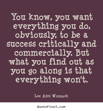 Quotes about success - You know, you want everything you do, obviously,..