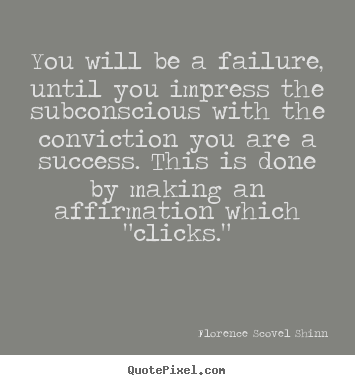 You will be a failure, until you impress the subconscious with the conviction.. Florence Scovel Shinn great success quotes