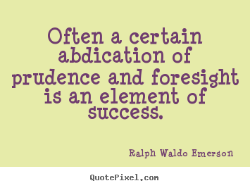 Ralph Waldo Emerson picture quotes - Often a certain abdication of prudence and foresight is an element.. - Success quotes