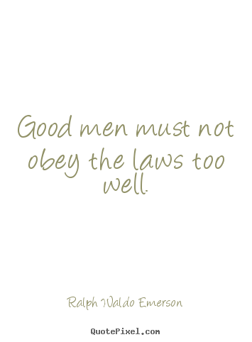 Ralph Waldo Emerson picture quote - Good men must not obey the laws too well. - Success quote