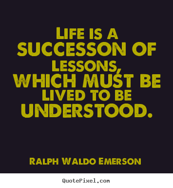 Ralph Waldo Emerson picture quote - Life is a successon of lessons, which must be lived to be understood. - Success quotes