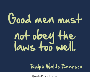 Good men must not obey the laws too well. Ralph Waldo Emerson top success quote