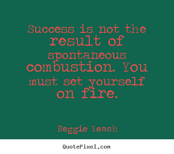 Quote about success - Success is not the result of spontaneous combustion. you must..