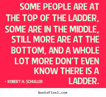 Success quotes - Some people are at the top of the ladder, some are in the middle, still..