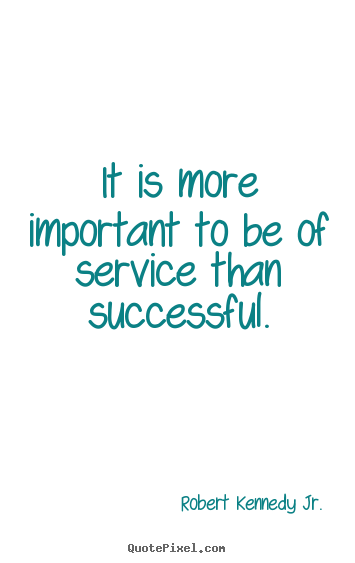It is more important to be of service than successful. Robert Kennedy Jr.  success quote
