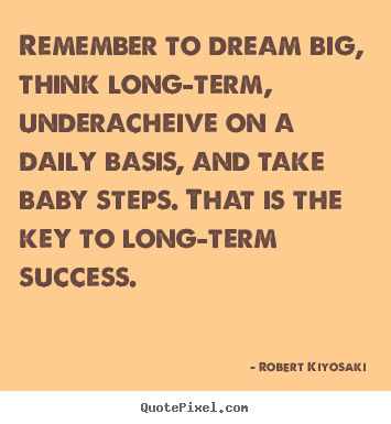 Create graphic image quotes about success - Remember to dream big, think long-term, underacheive on a daily..