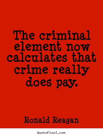 Ronald Reagan photo quotes - The criminal element now calculates that crime really does pay. - Success quote
