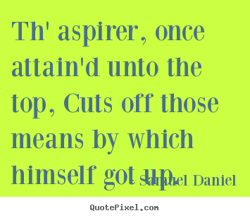 Quote about success - Th' aspirer, once attain'd unto the top, cuts off..