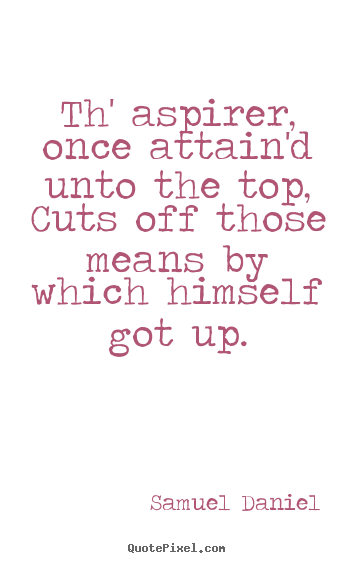 Samuel Daniel image quote - Th' aspirer, once attain'd unto the top, cuts off those means by which.. - Success quotes