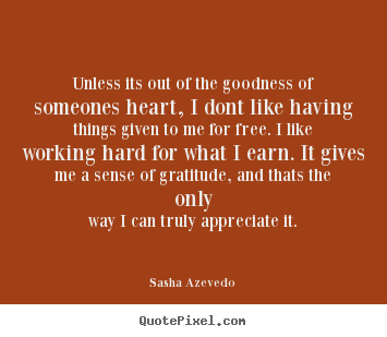 Unless its out of the goodness of someones heart, i dont.. Sasha Azevedo great success quotes