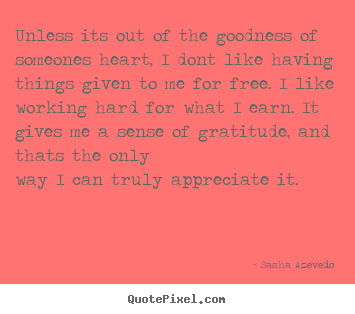 Unless its out of the goodness of someones heart, i dont like having.. Sasha Azevedo top success quote