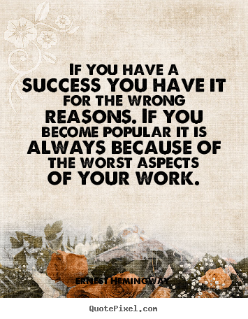 Quotes about success - If you have a success you have it for the wrong reasons...