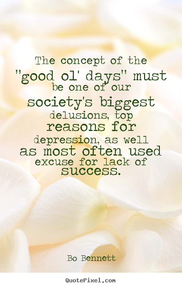 "Quote about success - The concept of the ""good ol' days"" must be one of our.."