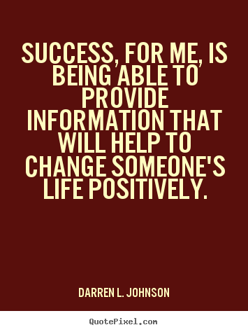 Success quotes - Success, for me, is being able to provide information that will..